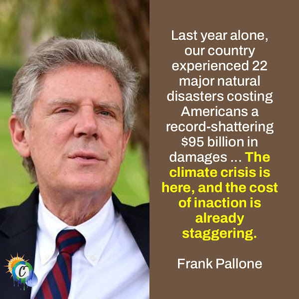 Last year alone, our country experienced 22 major natural disasters costing Americans a record-shattering $95 billion in damages ... The climate crisis is here, and the cost of inaction is already staggering. — Representative Frank Pallone, Democrat of New Jersey, chairman of the House Energy and Commerce Committee