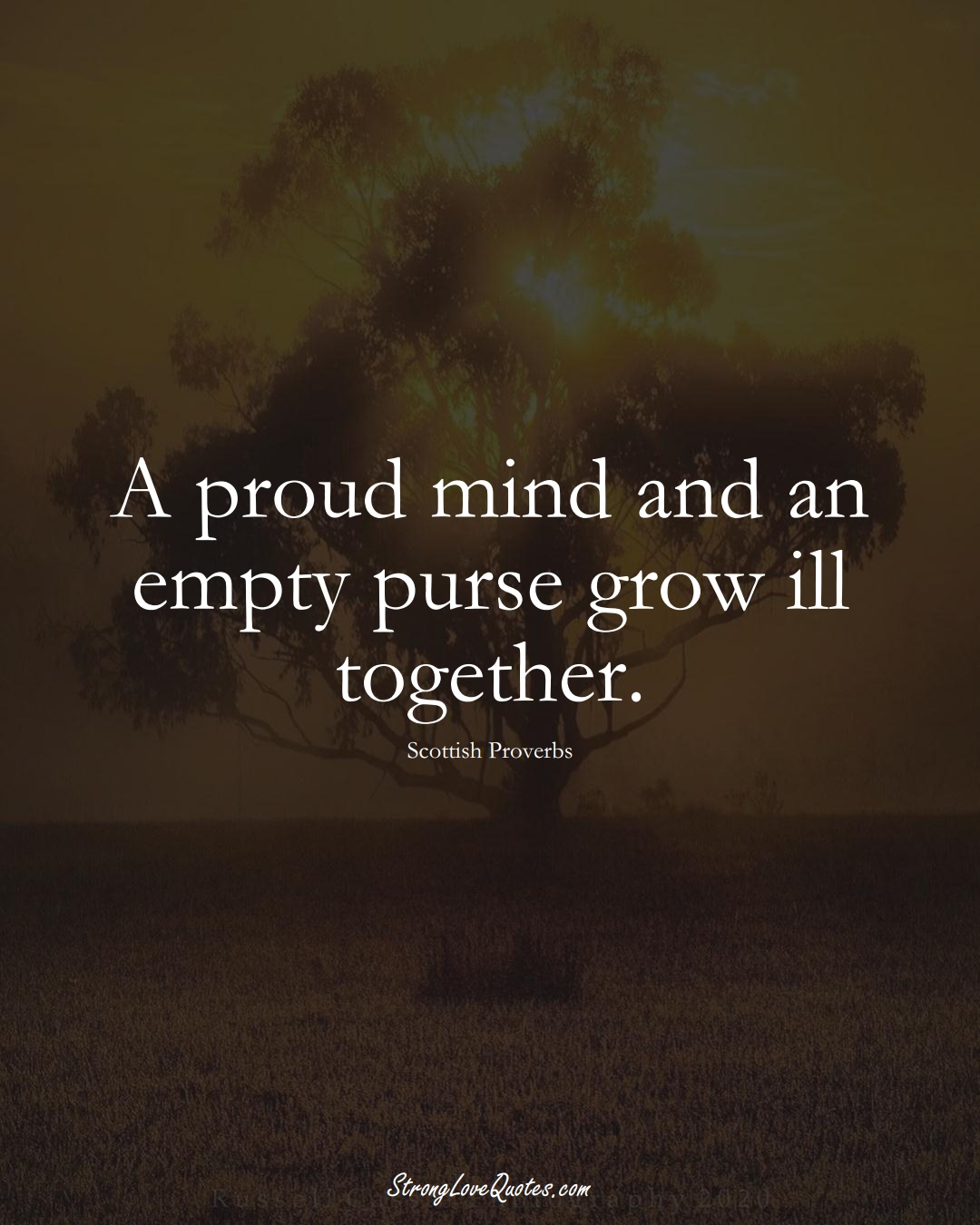 A proud mind and an empty purse grow ill together. (Scottish Sayings);  #EuropeanSayings
