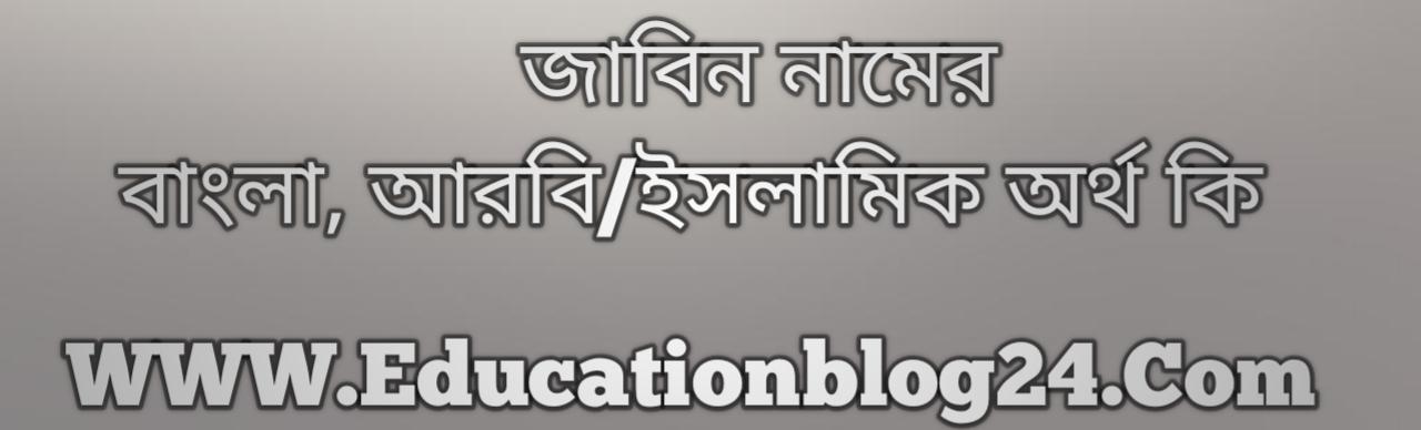 Jabin name meaning in Bengali, জাবিন নামের অর্থ কি, জাবিন নামের বাংলা অর্থ কি, জাবিন নামের ইসলামিক অর্থ কি, জাবিন কি ইসলামিক /আরবি নাম