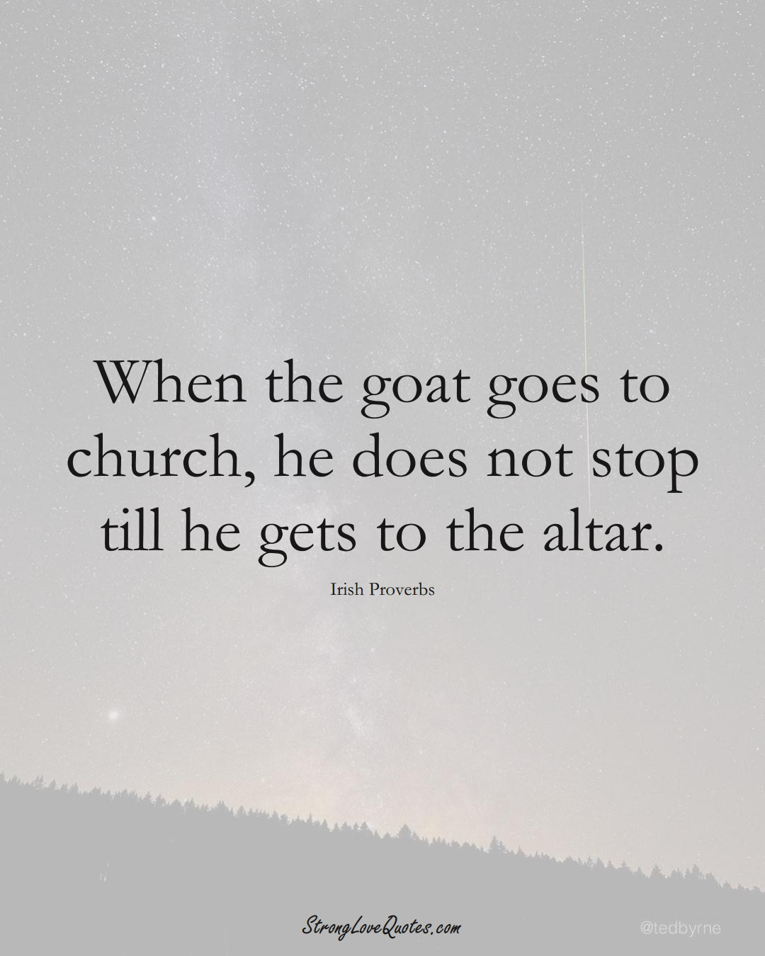 When the goat goes to church, he does not stop till he gets to the altar. (Irish Sayings);  #EuropeanSayings