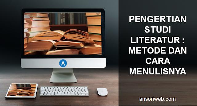 Pengertian Studi Literatur : Metode dan Cara Menulisnya