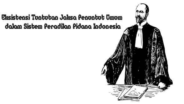 Eksistensi Tuntutan Jaksa Penuntut Umum dalam Sistem Peradilan Pidana Indonesia