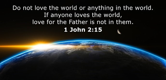 Do not love the world or anything in the world. If anyone loves the world, love for the Father is not in them.