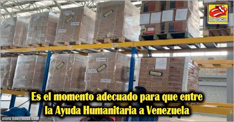 Es el momento adecuado para que entre la Ayuda Humanitaria a Venezuela