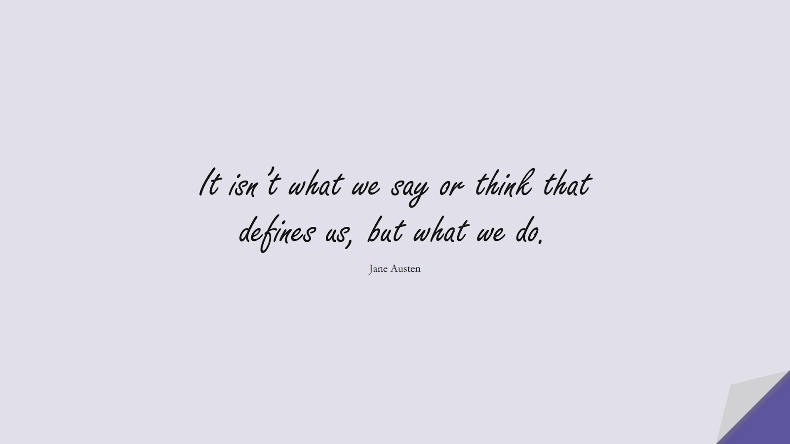 It isn't what we say or think that defines us, but what we do. (Jane Austen);  #CharacterQuotes