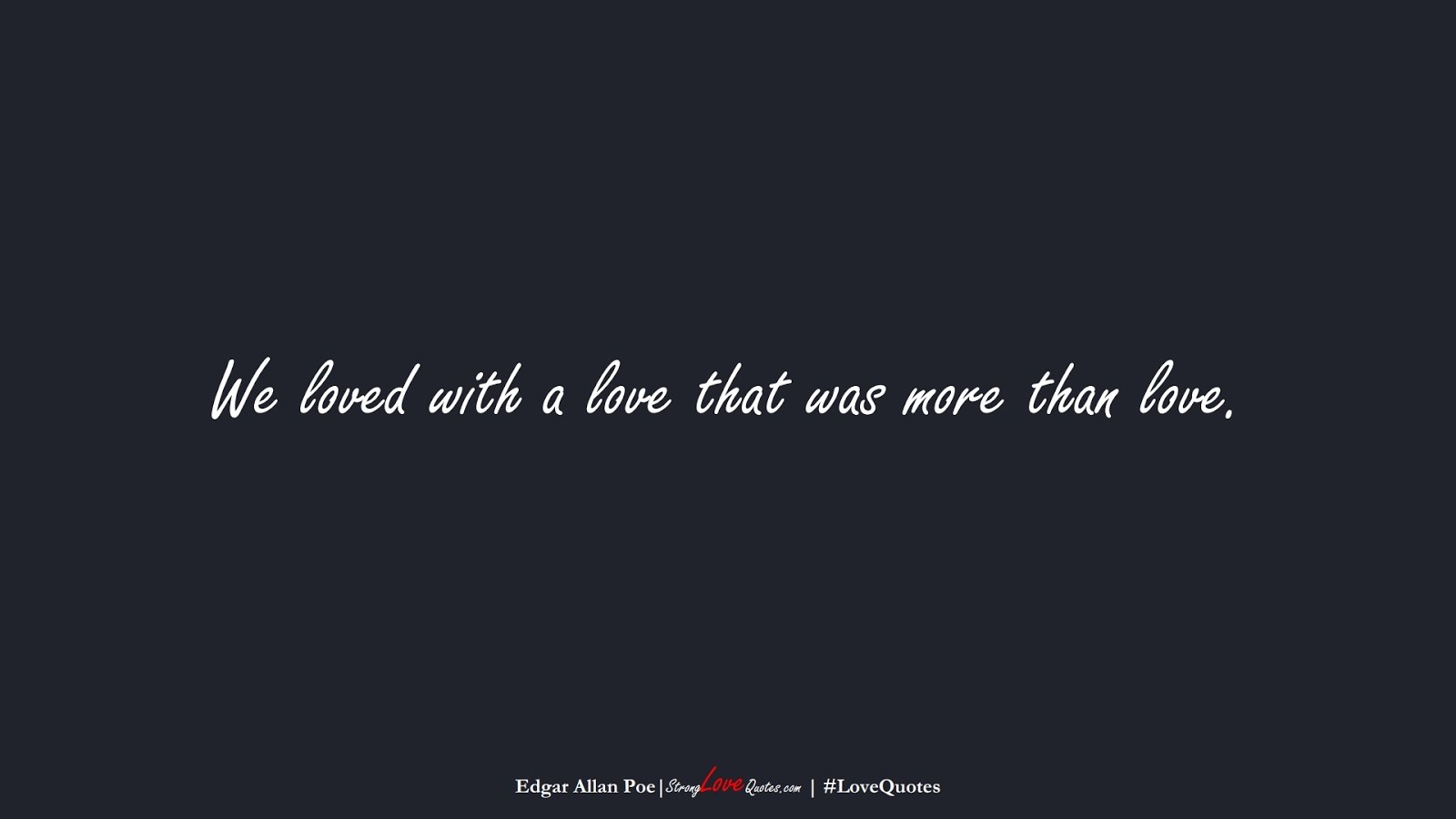 We loved with a love that was more than love. (Edgar Allan Poe);  #LoveQuotes
