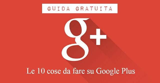 Guida Gratuita: Le 10 cose da fare su Google Plus