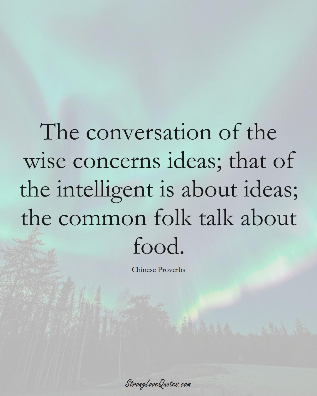 The conversation of the wise concerns ideas; that of the intelligent is about ideas; the common folk talk about food. (Chinese Sayings);  #AsianSayings
