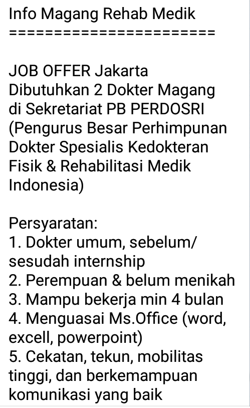 Info Magang Rehab Medik  =======================    JOB OFFER Jakarta  Dibutuhkan 2 Dokter Magang di Sekretariat PB PERDOSRI (Pengurus Besar Perhimpunan Dokter Spesialis Kedokteran Fisik & Rehabilitasi Medik Indonesia)