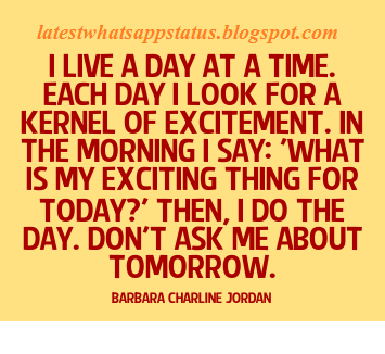 "Each day I look for a kernel of excitement. In the morning, I say: ""What is my exciting thing for today?"" Then I do the day"