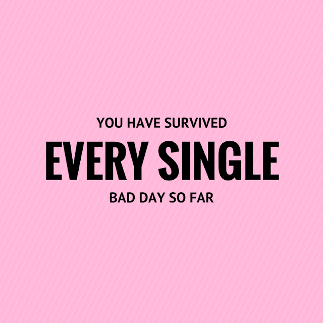 You have survived EVERY SINGLE bad day so far - Keep Going!