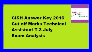 CISH Answer Key 2016 Cut off Marks Technical Assistant T-3 July Exam Analysis