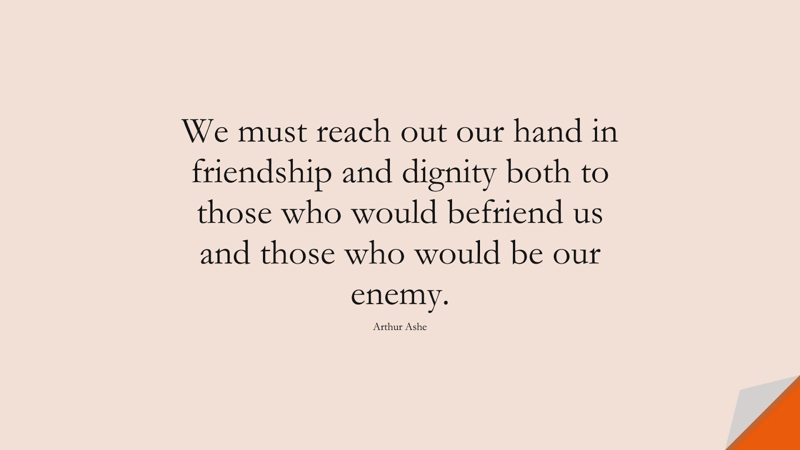 We must reach out our hand in friendship and dignity both to those who would befriend us and those who would be our enemy. (Arthur Ashe);  #FriendshipQuotes