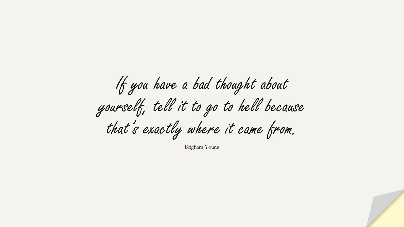 If you have a bad thought about yourself, tell it to go to hell because that's exactly where it came from. (Brigham Young);  #HealthQuotes