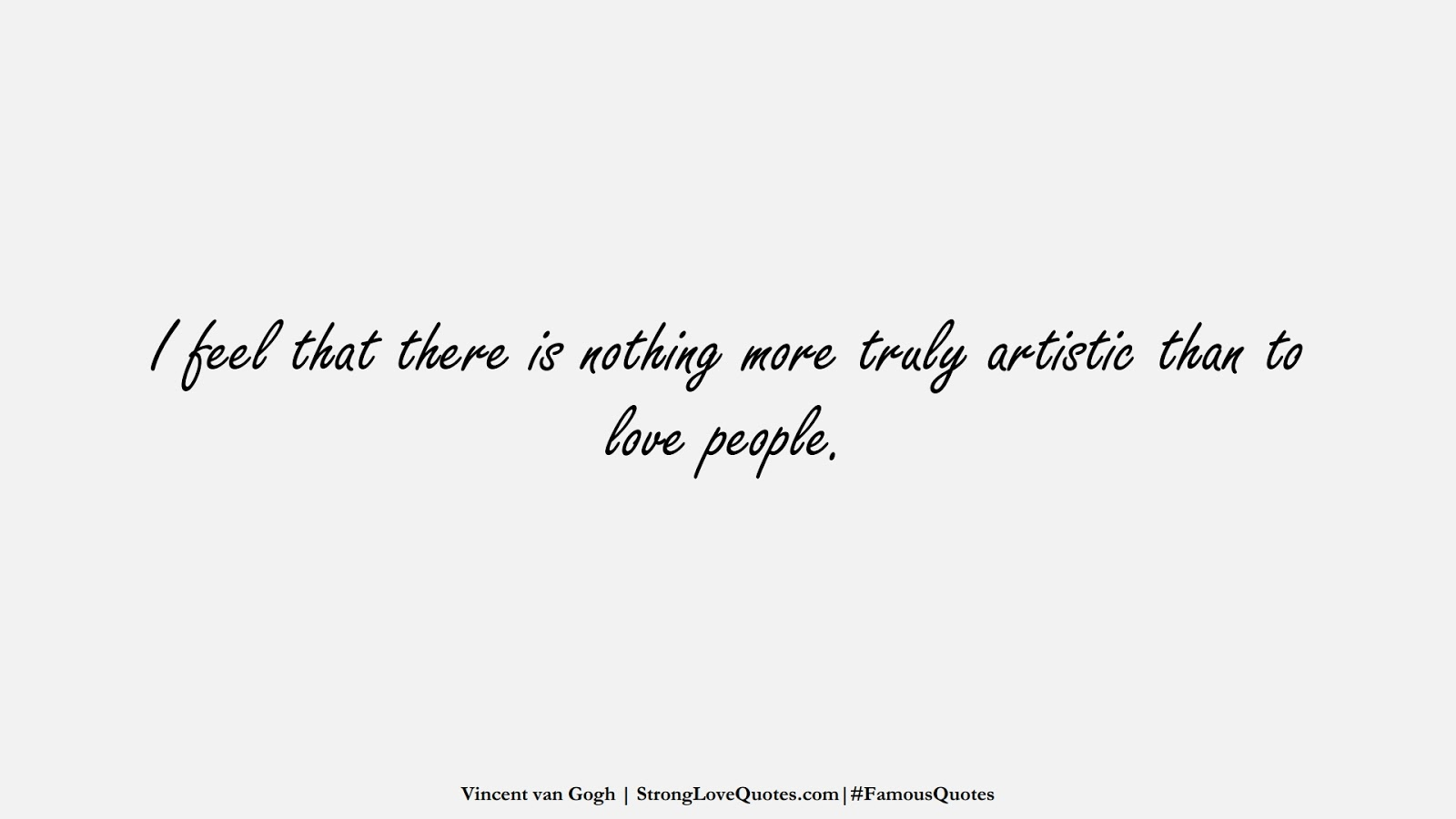I feel that there is nothing more truly artistic than to love people. (Vincent van Gogh);  #FamousQuotes