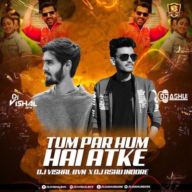Tum Par Hum Hai Atke (Remix) – DJ Ashu Indore & DJ Vishal Bvn