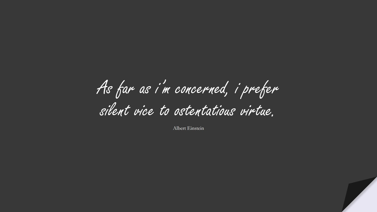 As far as i'm concerned, i prefer silent vice to ostentatious virtue. (Albert Einstein);  #ShortQuotes