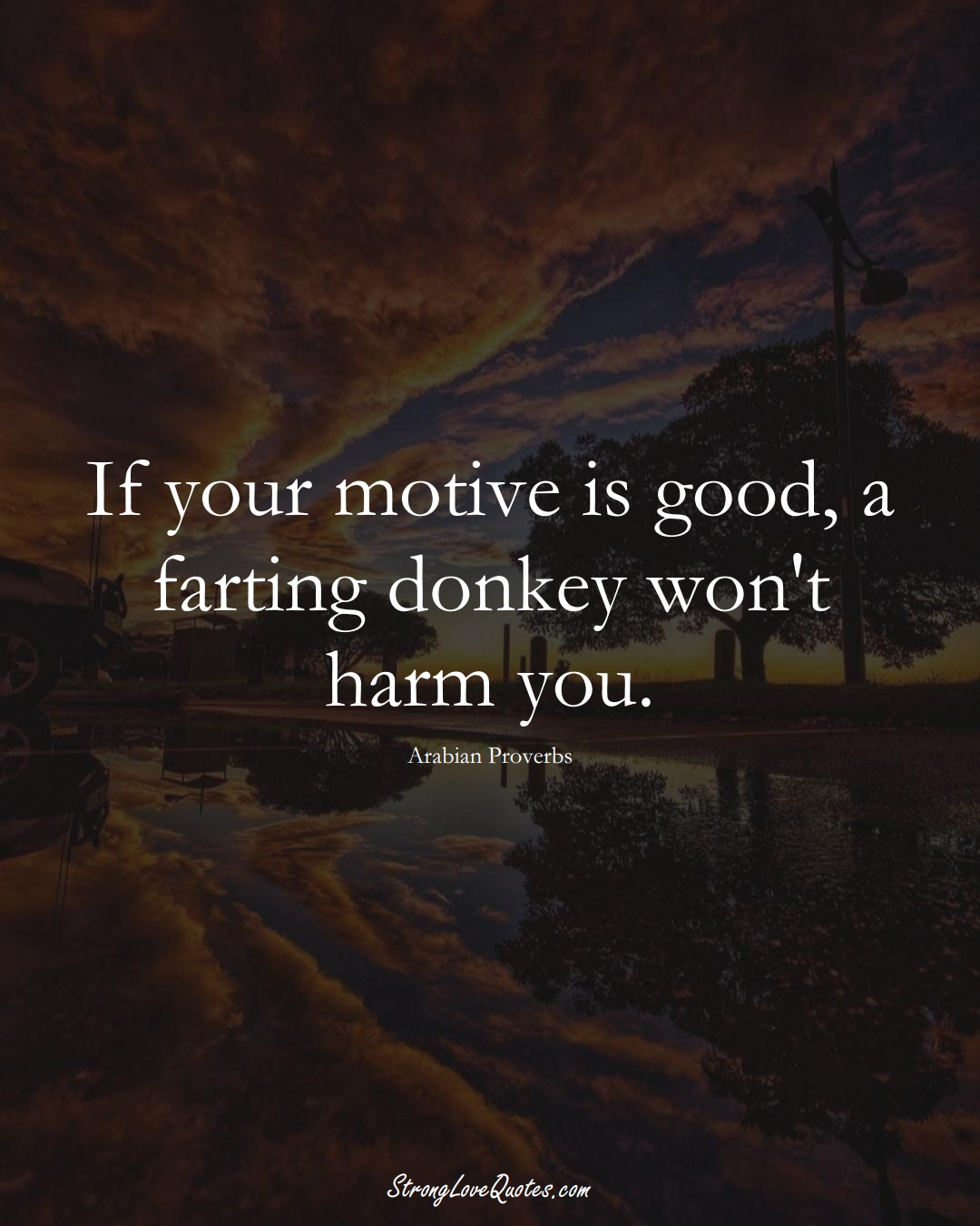 If your motive is good, a farting donkey won't harm you. (Arabian Sayings);  #aVarietyofCulturesSayings