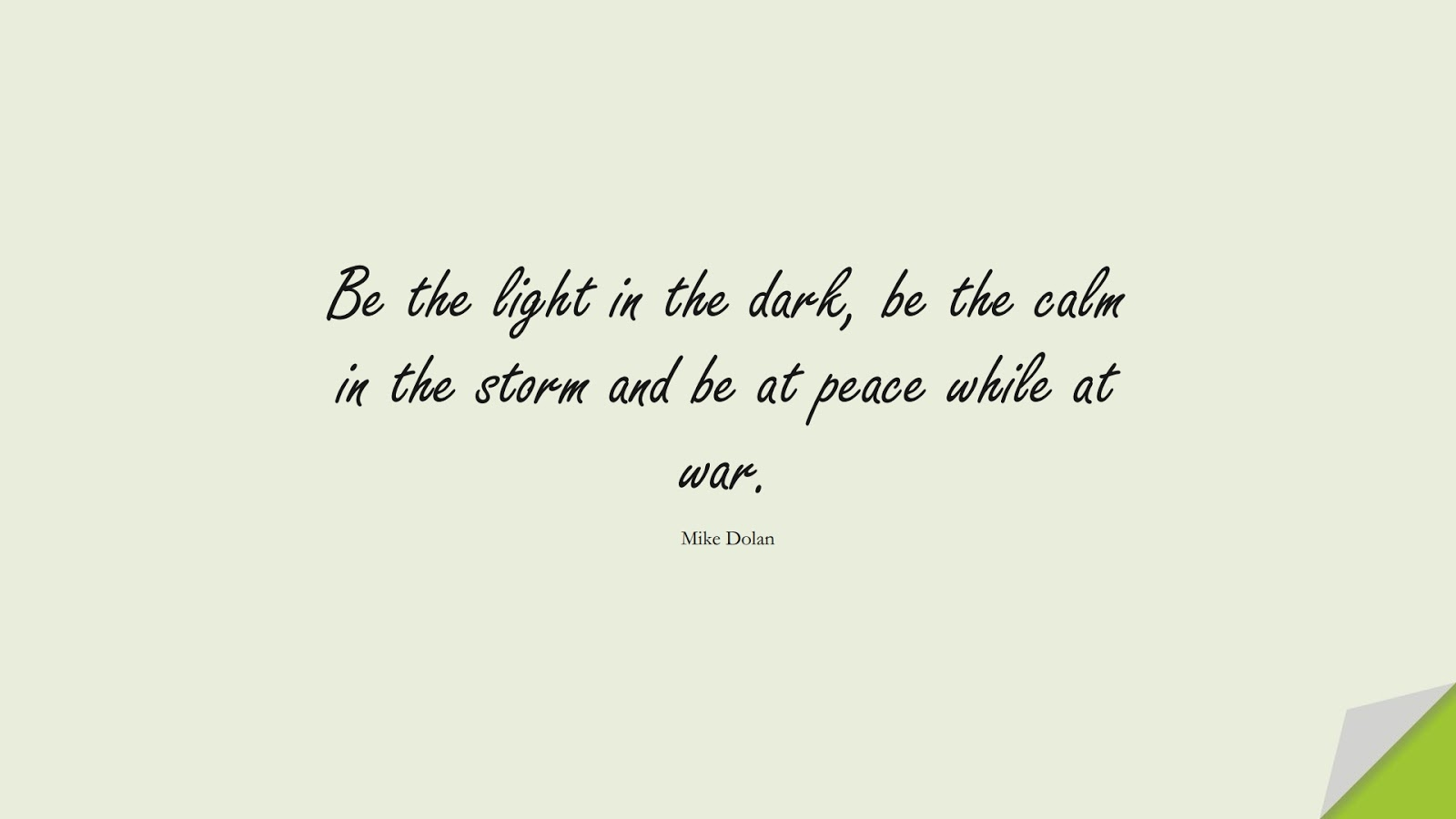 Be the light in the dark, be the calm in the storm and be at peace while at war. (Mike Dolan);  #PositiveQuotes