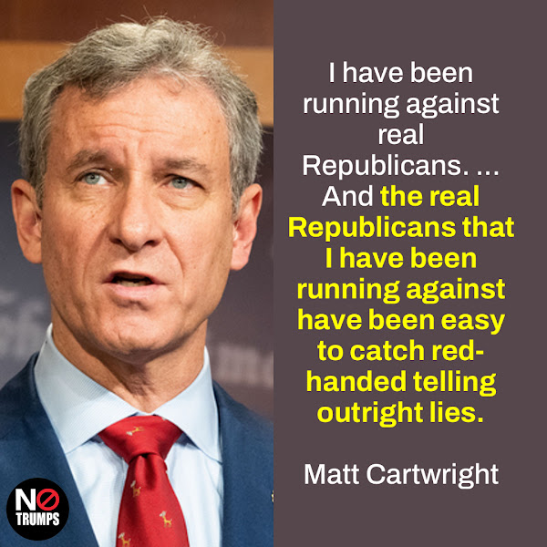 I have been running against real Republicans. ... And the real Republicans that I have been running against have been easy to catch red-handed telling outright lies. — Rep. Matt Cartwright