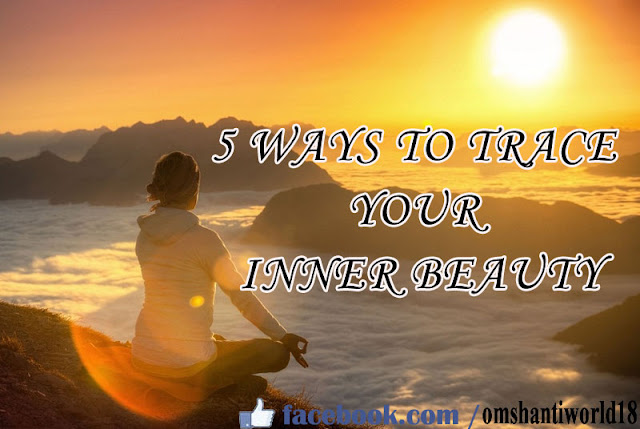 5 WAYS TO TRACE YOUR INNER BEAUTY