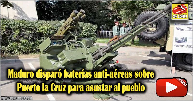 Maduro disparó baterías anti-aéreas sobre Puerto la Cruz para asustar al pueblo