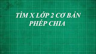 Hướng dẫn cách giải bài toán tìm x lớp 2 dạng cơ bản PHÉP CHIA