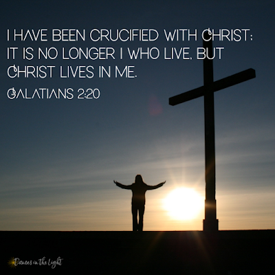 I have been crucified with Christ; It is no longer I who live, but Christ lives in me. Galatians 2:20