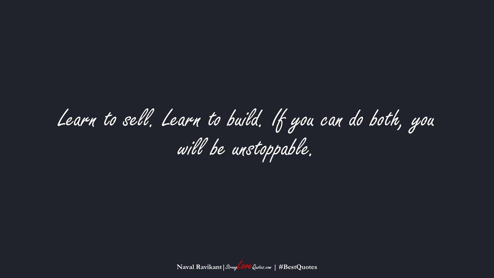 Learn to sell. Learn to build. If you can do both, you will be unstoppable. (Naval Ravikant);  #BestQuotes