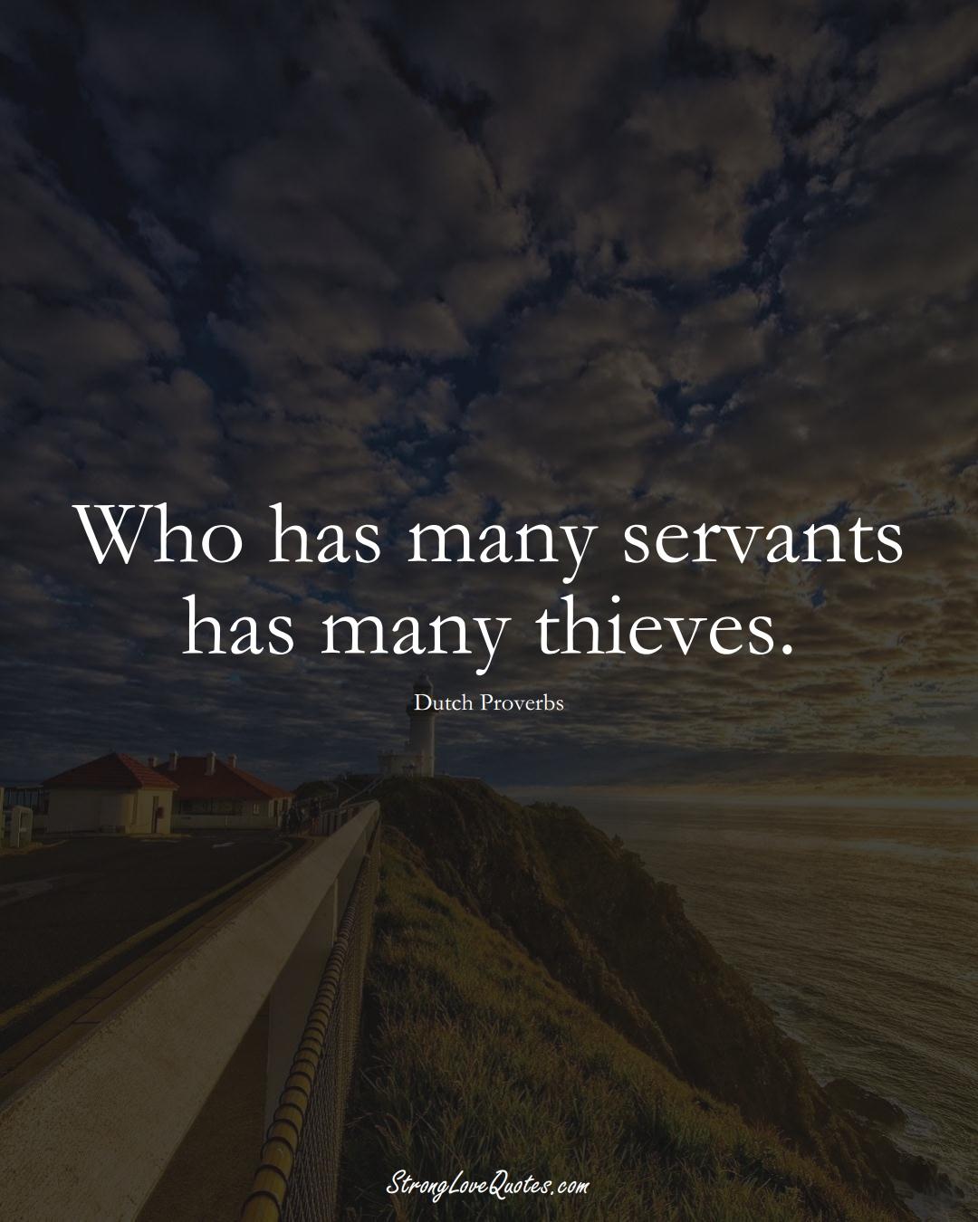 Who has many servants has many thieves. (Dutch Sayings);  #EuropeanSayings