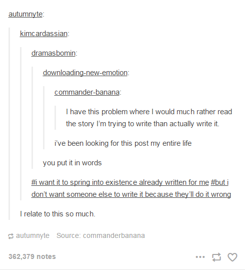 I have this problem where I would much rather read the story I'm trying to write than actually write it.