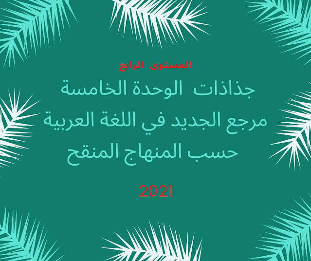 جذاذات  الوحدة الخامسة مرجع الجديد في اللغة العربية المستوى الرابع  حسب المنهاج المنقح 2021