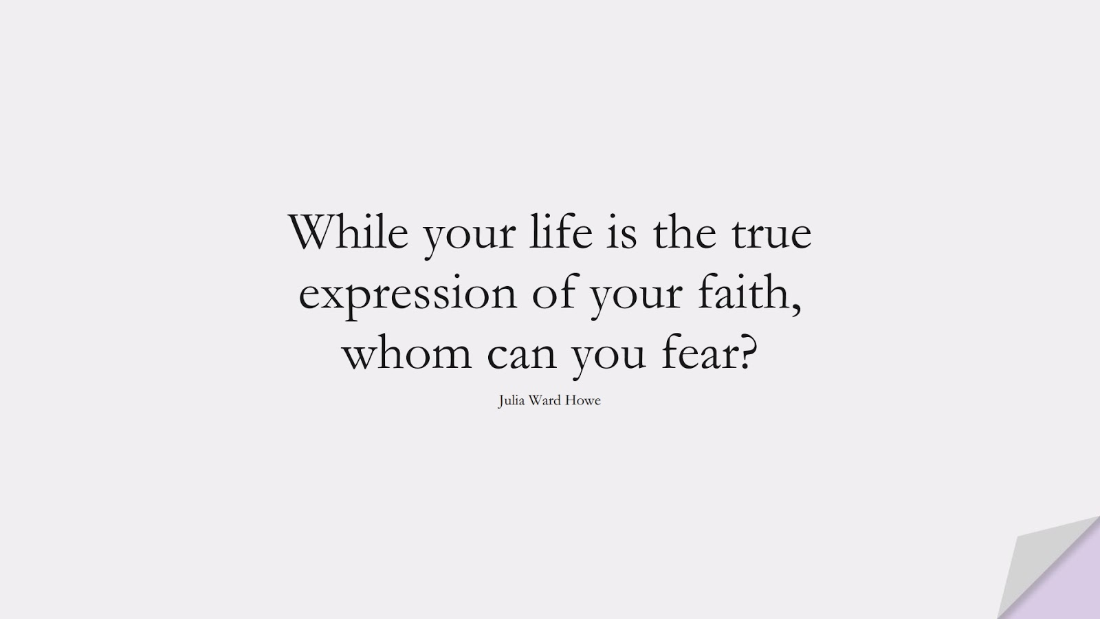 While your life is the true expression of your faith, whom can you fear? (Julia Ward Howe);  #FearQuotes