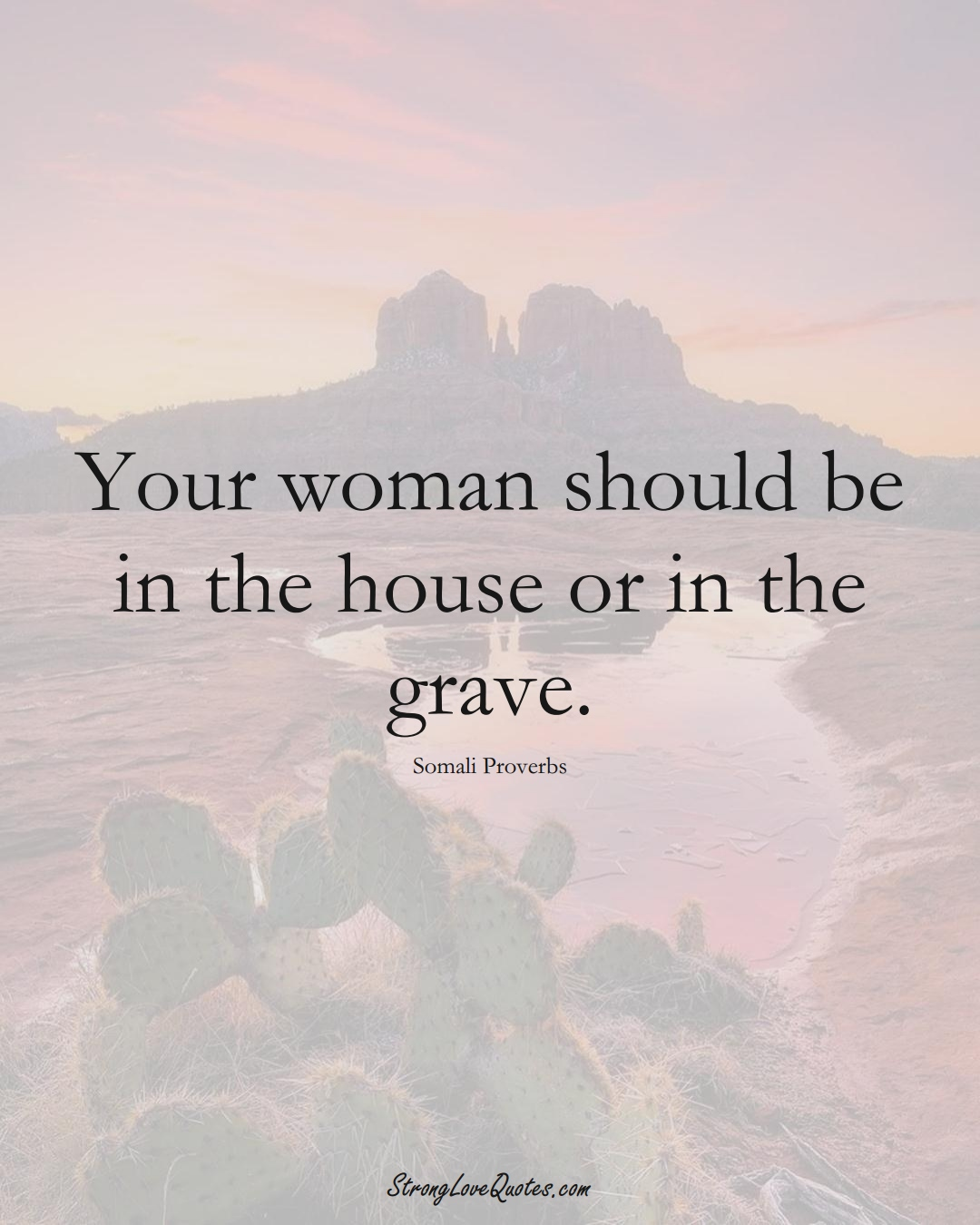 Your woman should be in the house or in the grave. (Somali Sayings);  #AfricanSayings