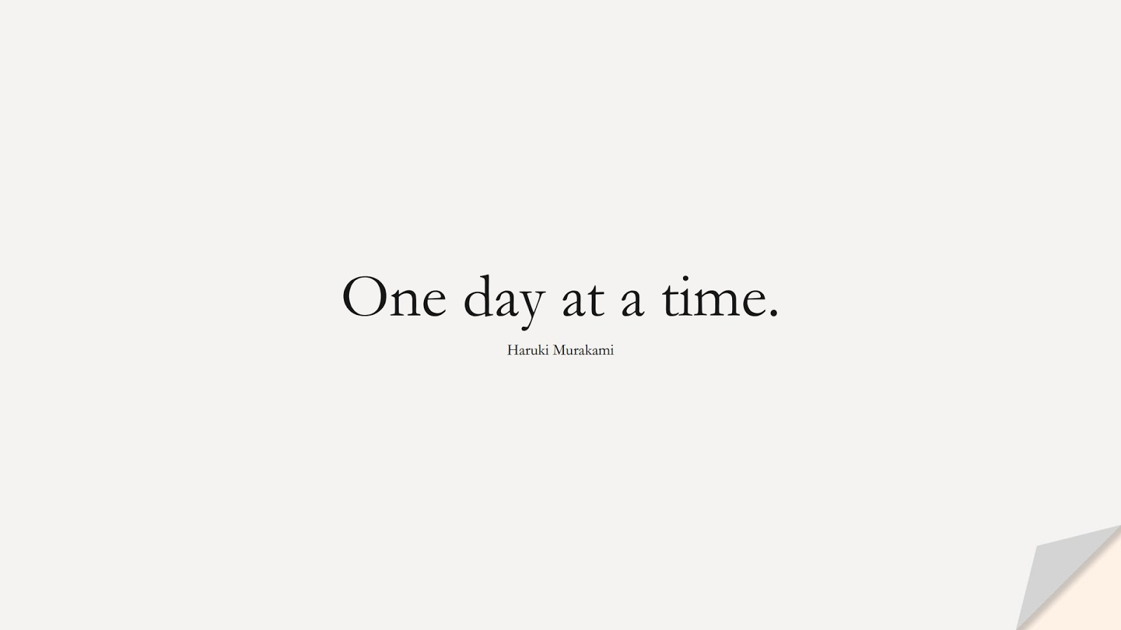 One day at a time. (Haruki Murakami);  #EncouragingQuotes
