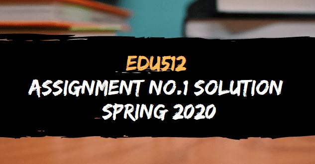 EDU512 ASSIGNMENT NO.1 SOLUTION SPRING 2020