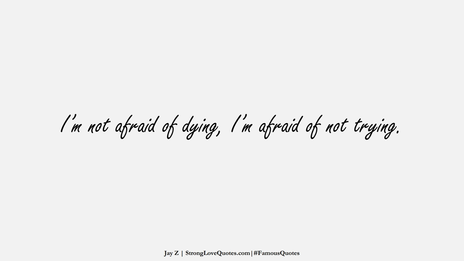 I'm not afraid of dying, I'm afraid of not trying. (Jay Z);  #FamousQuotes