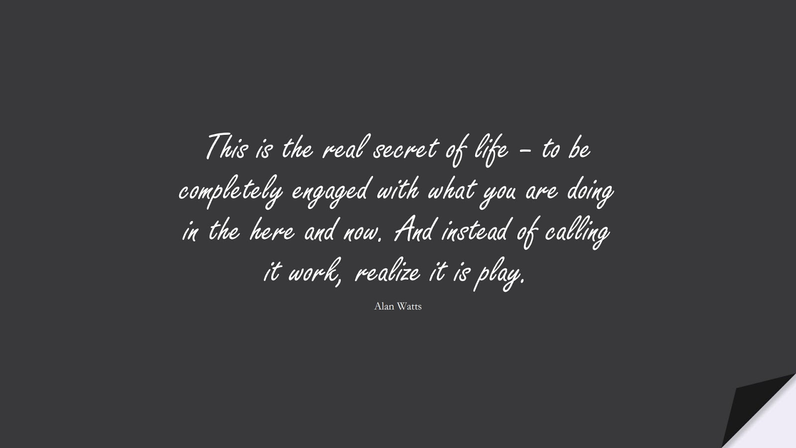 This is the real secret of life – to be completely engaged with what you are doing in the here and now. And instead of calling it work, realize it is play. (Alan Watts);  #HardWorkQuotes