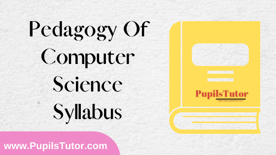Pedagogy Of Computer Science Syllabus, Course Content, Unit Wise Topics And Suggested Books For B.Ed 1st And 2nd Year And All The 4 Semesters In English Free Download PDF