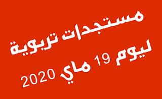 مستجدات تربوية ليوم 19 ماي 2020