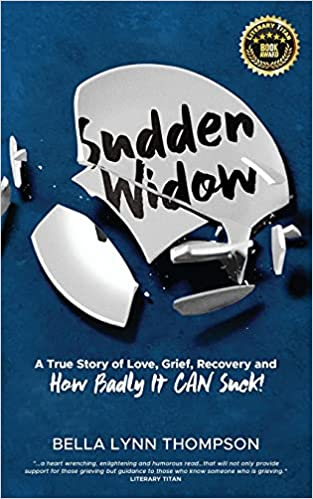 Sudden Widow, A True Story of Love, Grief, Recovery, and How Badly It CAN Suck! By Bella Lynn Thompson