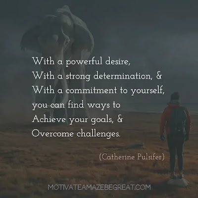 "Quotes On Achievement Of Goals:  ""With a powerful desire, with a strong determination, and with a commitment to yourself, you can find ways to achieve your goals, and overcome challenges."" - Catherine Pulsifer"