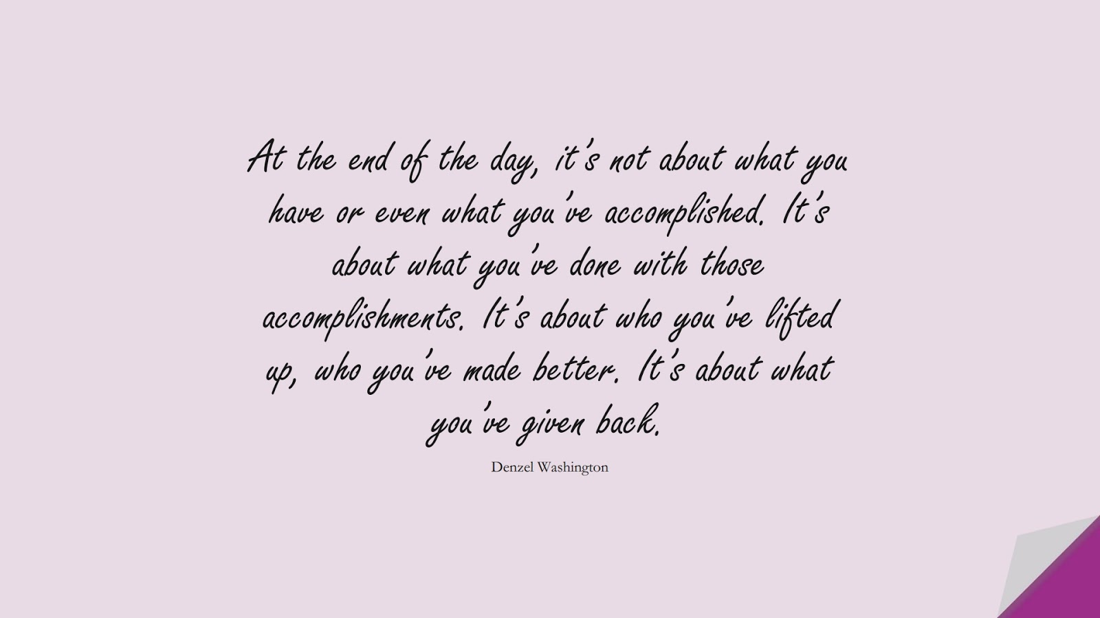 At the end of the day, it's not about what you have or even what you've accomplished. It's about what you've done with those accomplishments. It's about who you've lifted up, who you've made better. It's about what you've given back. (Denzel Washington);  #ChangeQuotes