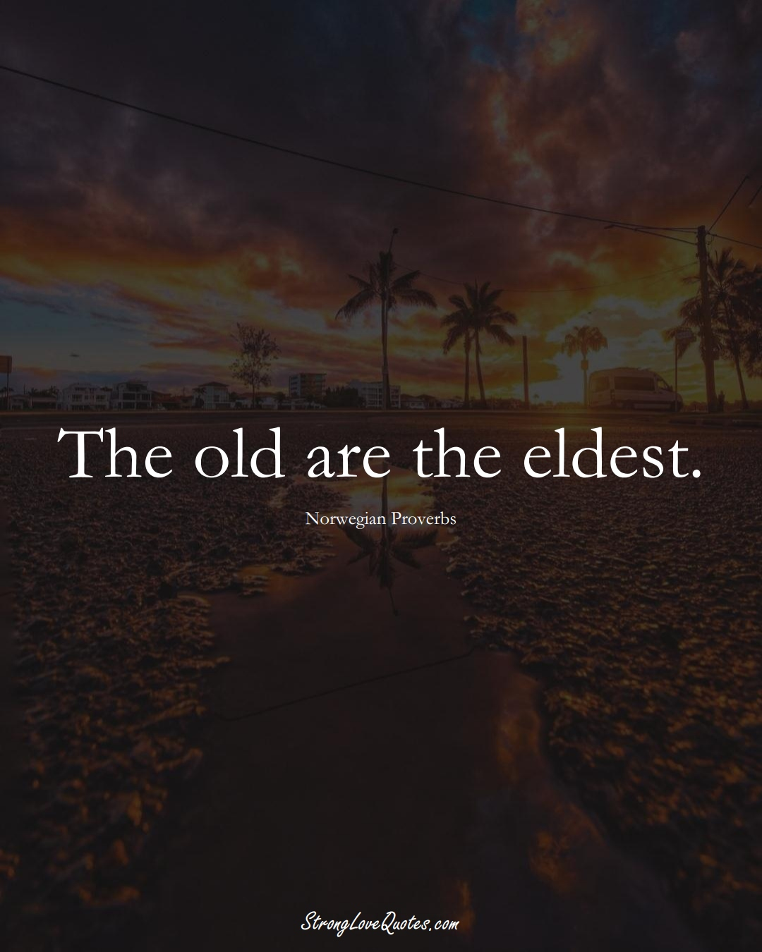 The old are the eldest. (Norwegian Sayings);  #EuropeanSayings