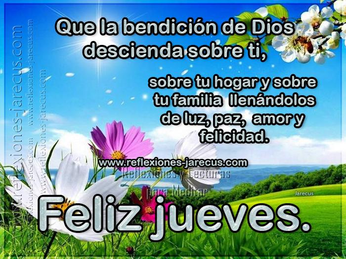 Que la bendición de Dios descienda sobre ti, sobre tu hogar y sobre tu familia llenándolos de luz, paz, amor y felicidad Feliz Jueves