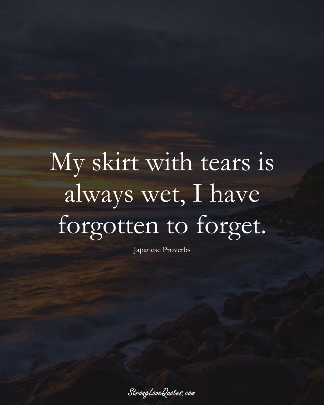 My skirt with tears is always wet, I have forgotten to forget. (Japanese Sayings);  #AsianSayings
