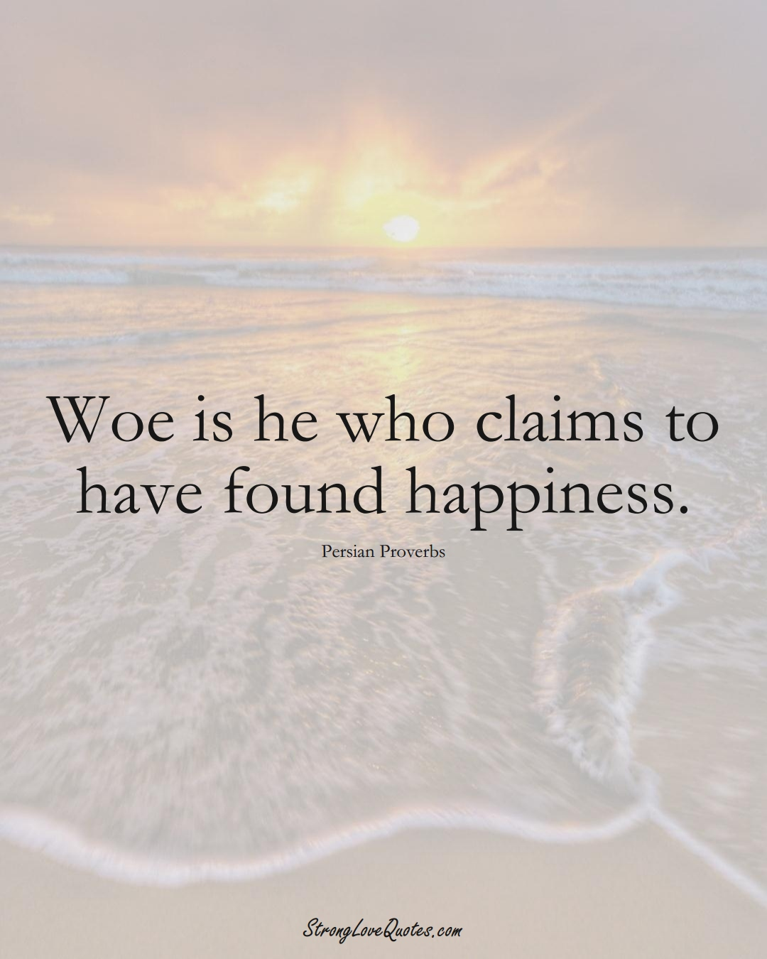 Woe is he who claims to have found happiness. (Persian Sayings);  #aVarietyofCulturesSayings