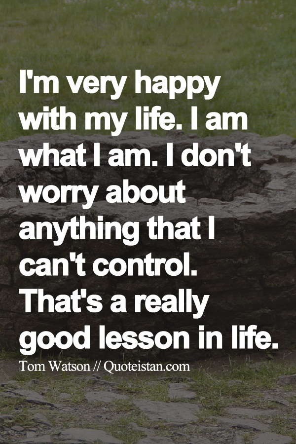 I'm very happy with my life. I am what I am. I don't worry about anything that I can't control. That's a really good lesson in life.