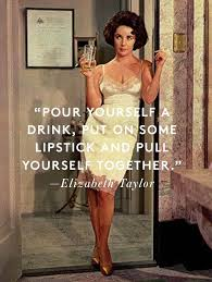 "A photograph of a woman in a lace slip holding a glass with the words ""Pour yourself a drink, put on some lipstick and pull yourself together. -Elizabeth Taylor."""