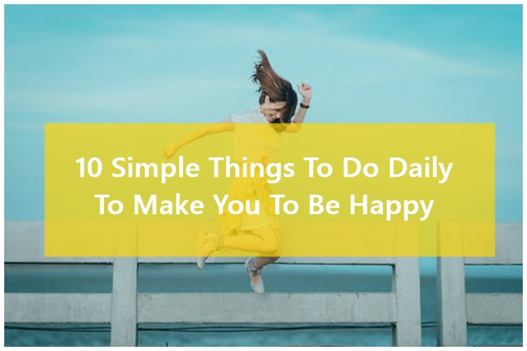 10 Simple Things To Do Daily To Make You To Be Happy